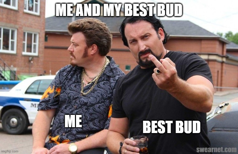 ME AND MY BEST BUD; ME; BEST BUD | image tagged in trailer park boys | made w/ Imgflip meme maker