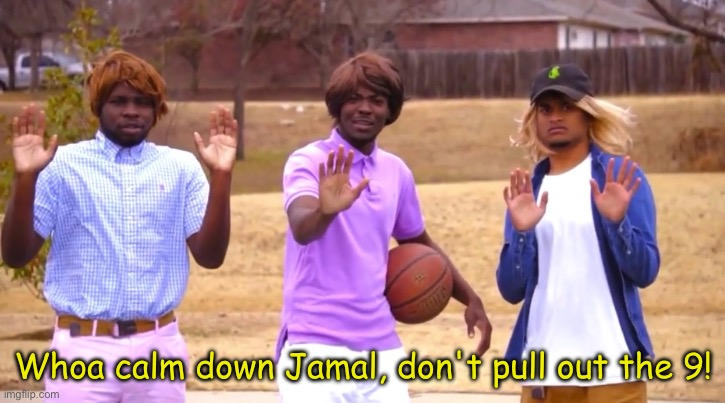 Whoa Calm Down Jamal, Don't Pull Out The 9! | image tagged in whoa calm down jamal don't pull out the 9 | made w/ Imgflip meme maker