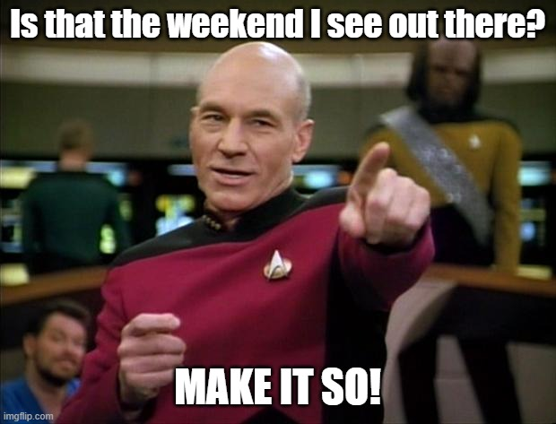 Weekend?  Make it so! |  Is that the weekend I see out there? MAKE IT SO! | image tagged in picard,picard make it so,weekend | made w/ Imgflip meme maker