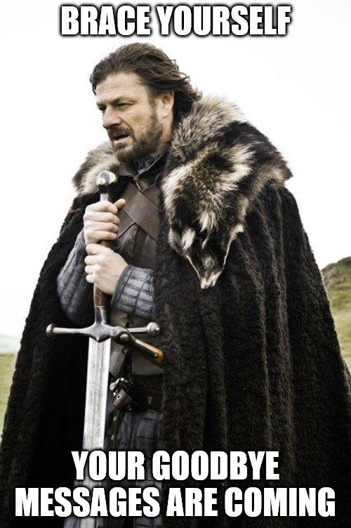 Brace Yourself |  BRACE YOURSELF; YOUR GOODBYE MESSAGES ARE COMING | image tagged in brace yourself,goodbye,got,ned stark,farewell | made w/ Imgflip meme maker