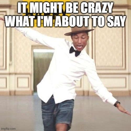 pharrell Williams happy | IT MIGHT BE CRAZY WHAT I'M ABOUT TO SAY | image tagged in pharrell williams happy | made w/ Imgflip meme maker