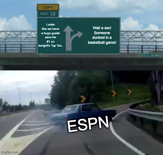 Left Exit 12 Off Ramp |  Looks like we have a huge goalie save for #1 on tonight's Top Ten. Wait a sec! Someone dunked in a basketball game! ESPN | image tagged in memes,left exit 12 off ramp,sports,espn,hockey,big save | made w/ Imgflip meme maker