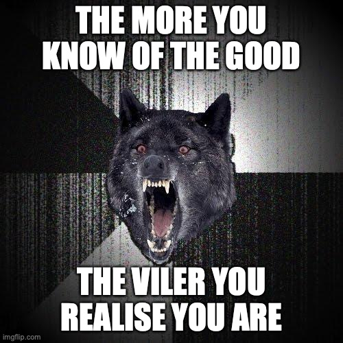 The more you know of the good... The viler you realise you are.