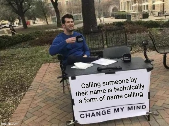 Change My Mind |  Calling someone by their name is technically a form of name calling | image tagged in memes,change my mind,names,bullying,deep thoughts | made w/ Imgflip meme maker
