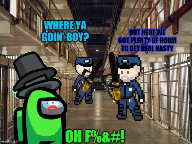 Jailbreak! |  WHERE YA GOIN' BOY? OUT HERE WE GOT PLENTY OF ROOM TO GET REAL NASTY; OH F%&#! | image tagged in prison,jail,break,lime | made w/ Imgflip meme maker