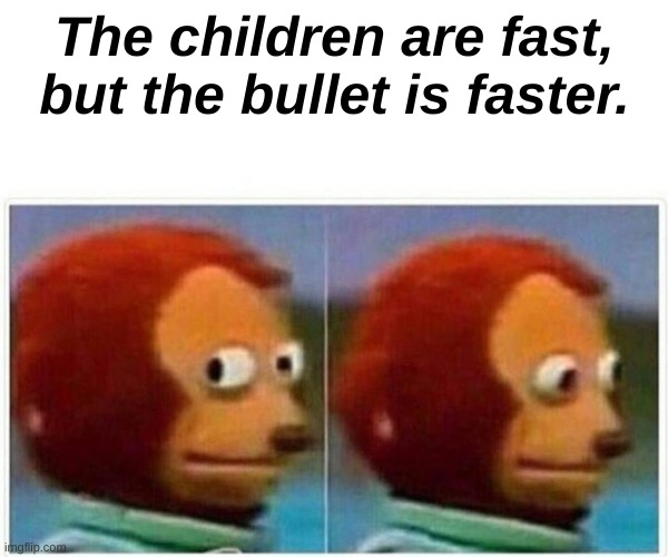 Monkey Puppet |  The children are fast, but the bullet is faster. | image tagged in memes,monkey puppet | made w/ Imgflip meme maker
