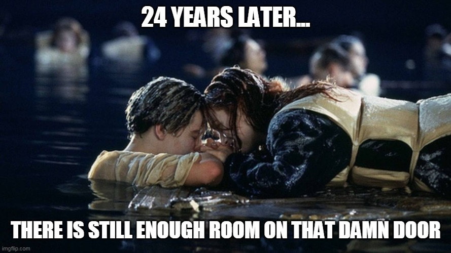 There is still enough room on that damn door |  24 YEARS LATER... THERE IS STILL ENOUGH ROOM ON THAT DAMN DOOR | image tagged in jack and rose,titanic,funny,door,leonardo dicaprio | made w/ Imgflip meme maker
