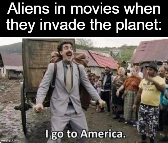 i go to america |  Aliens in movies when they invade the planet: | image tagged in i go to america,memes,aliens | made w/ Imgflip meme maker
