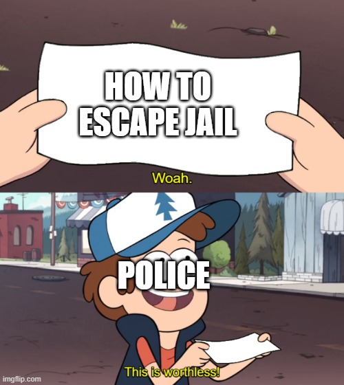 This is Worthless |  HOW TO ESCAPE JAIL; POLICE | image tagged in this is worthless | made w/ Imgflip meme maker