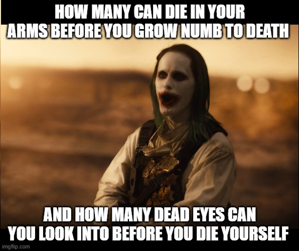 HOW MANY CAN DIE IN YOUR ARMS BEFORE YOU GROW NUMB TO DEATH; AND HOW MANY DEAD EYES CAN YOU LOOK INTO BEFORE YOU DIE YOURSELF | image tagged in justice league,jared leto joker | made w/ Imgflip meme maker
