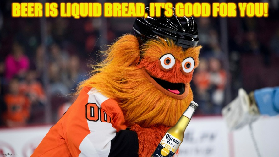 Gritty problems! |  BEER IS LIQUID BREAD, IT'S GOOD FOR YOU! | image tagged in gritty the friendly mascot,beer,gritty,nhl,hockey | made w/ Imgflip meme maker