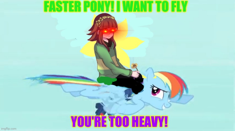 Undertale Chara visits Equestria |  FASTER PONY! I WANT TO FLY; YOU'RE TOO HEAVY! | image tagged in equestria,undertale,mlp,chara rides rainbow dash | made w/ Imgflip meme maker