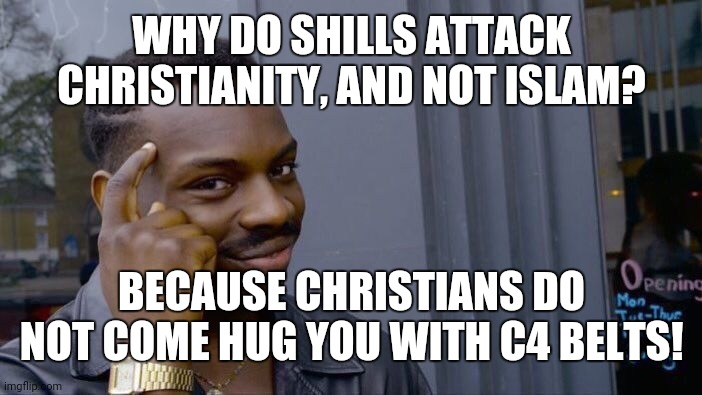 Roll Safe Think About It |  WHY DO SHILLS ATTACK CHRISTIANITY, AND NOT ISLAM? BECAUSE CHRISTIANS DO NOT COME HUG YOU WITH C4 BELTS! | image tagged in memes,roll safe think about it | made w/ Imgflip meme maker