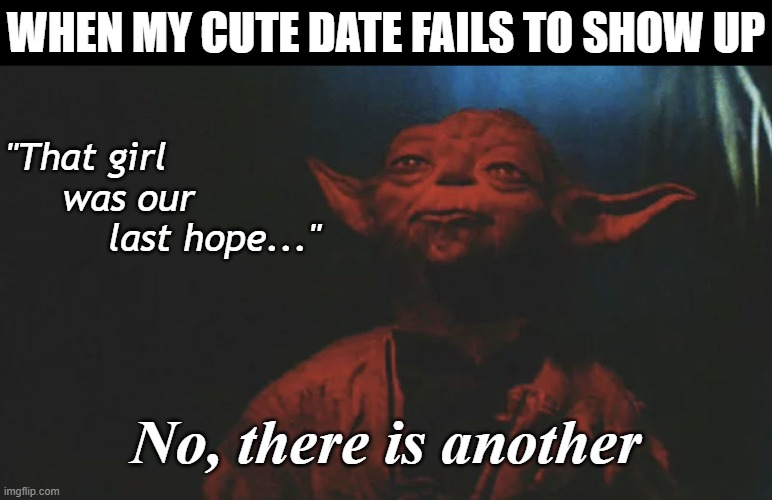 "There is Another - Dating #WiseYoda |  WHEN MY CUTE DATE FAILS TO SHOW UP; ""That girl      was our          last hope...""; No, there is another 
