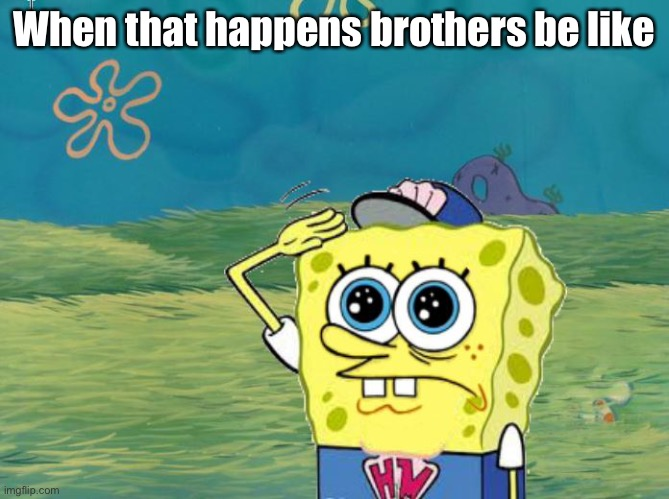 When that happens brothers be like | image tagged in spongebob salute | made w/ Imgflip meme maker