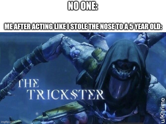 The Trickster |  NO ONE:; ME AFTER ACTING LIKE I STOLE THE NOSE TO A 5 YEAR OLD: | image tagged in the trickster,funny memes,fun,memes,kid,nose pick | made w/ Imgflip meme maker