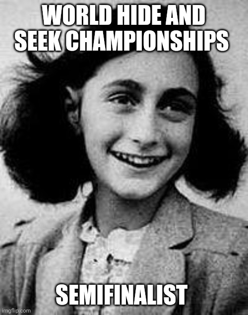 Anne Frank |  WORLD HIDE AND SEEK CHAMPIONSHIPS; SEMIFINALIST | image tagged in anne frank | made w/ Imgflip meme maker