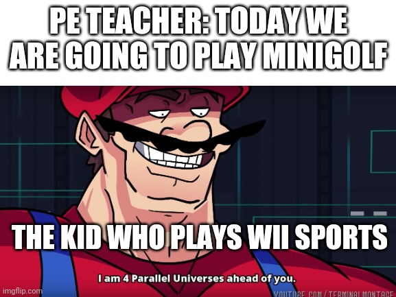 didn't know people still look at this |  PE TEACHER: TODAY WE ARE GOING TO PLAY MINIGOLF; THE KID WHO PLAYS WII SPORTS | image tagged in funny,i am 4 parallel universes ahead of you,stop reading these tags,now | made w/ Imgflip meme maker