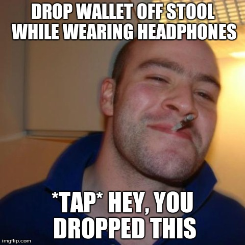Good Guy Greg Meme | DROP WALLET OFF STOOL WHILE WEARING HEADPHONES *TAP* HEY, YOU DROPPED THIS | image tagged in memes,good guy greg | made w/ Imgflip meme maker