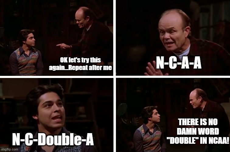 "saying double is madness |  N-C-A-A; OK let's try this again...Repeat after me; THERE IS NO DAMN WORD ""DOUBLE"" IN NCAA! N-C-Double-A 