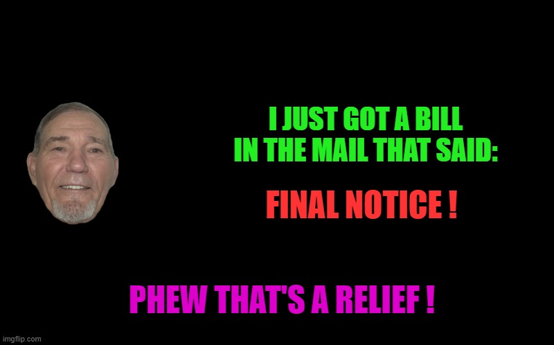 final notice |  I JUST GOT A BILL IN THE MAIL THAT SAID:; FINAL NOTICE ! PHEW THAT'S A RELIEF ! | image tagged in kewlew,joke | made w/ Imgflip meme maker