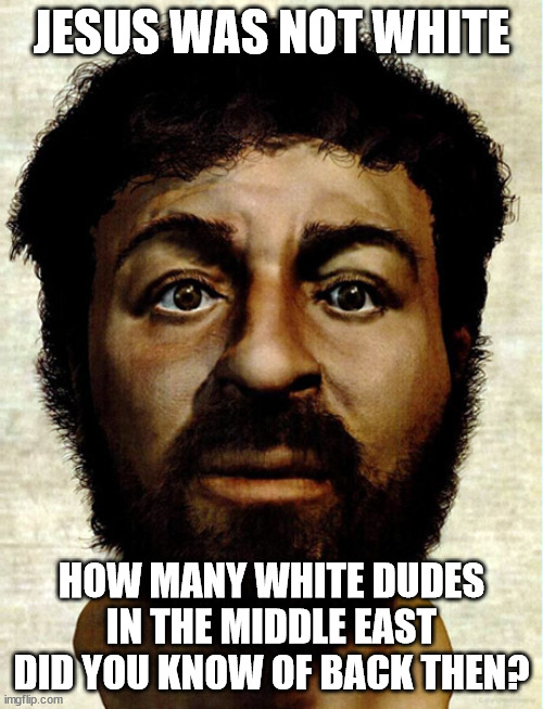 JESUS WAS NOT WHITE. Deal with it |  JESUS WAS NOT WHITE; HOW MANY WHITE DUDES IN THE MIDDLE EAST DID YOU KNOW OF BACK THEN? | made w/ Imgflip meme maker