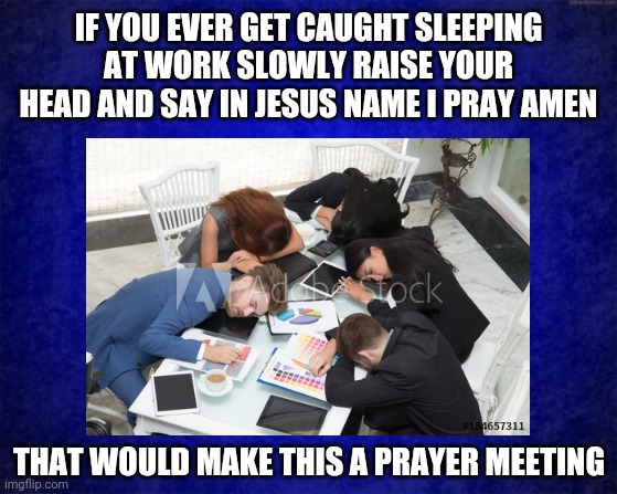 Sleeping On The Job |  IF YOU EVER GET CAUGHT SLEEPING AT WORK SLOWLY RAISE YOUR HEAD AND SAY IN JESUS NAME I PRAY AMEN; THAT WOULD MAKE THIS A PRAYER MEETING | image tagged in work,sleeping,pray,jesus,funny memes,caught in the act | made w/ Imgflip meme maker