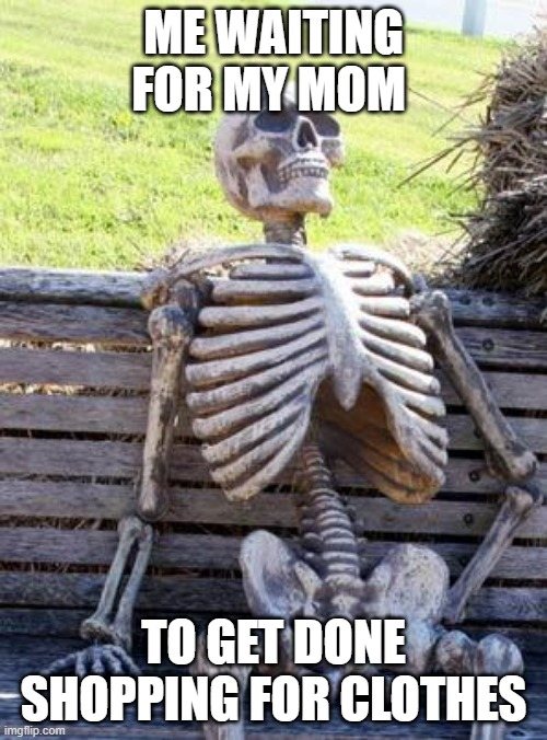 Waiting Skeleton Meme |  ME WAITING FOR MY MOM; TO GET DONE SHOPPING FOR CLOTHES | image tagged in memes,waiting skeleton | made w/ Imgflip meme maker