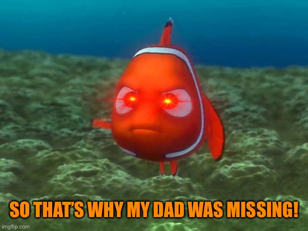 Nemo | SO THAT'S WHY MY DAD WAS MISSING! | image tagged in nemo | made w/ Imgflip meme maker