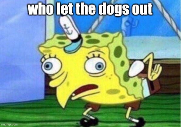 Mocking Spongebob Meme | who let the dogs out | image tagged in memes,mocking spongebob | made w/ Imgflip meme maker