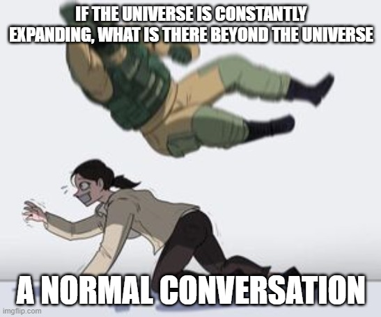 Sorry, I was just having some deep Thoughts |  IF THE UNIVERSE IS CONSTANTLY EXPANDING, WHAT IS THERE BEYOND THE UNIVERSE; A NORMAL CONVERSATION | image tagged in normal conversation | made w/ Imgflip meme maker