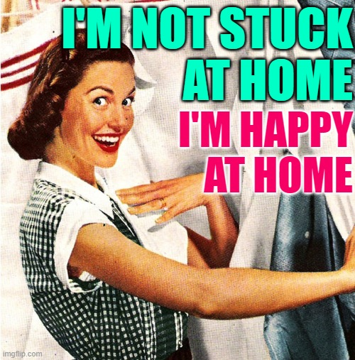Happy at Home Housewife |  I'M NOT STUCK AT HOME; I'M HAPPY AT HOME | image tagged in vintage laundry woman,housewife,happiness,so true memes,perspective,life lessons | made w/ Imgflip meme maker