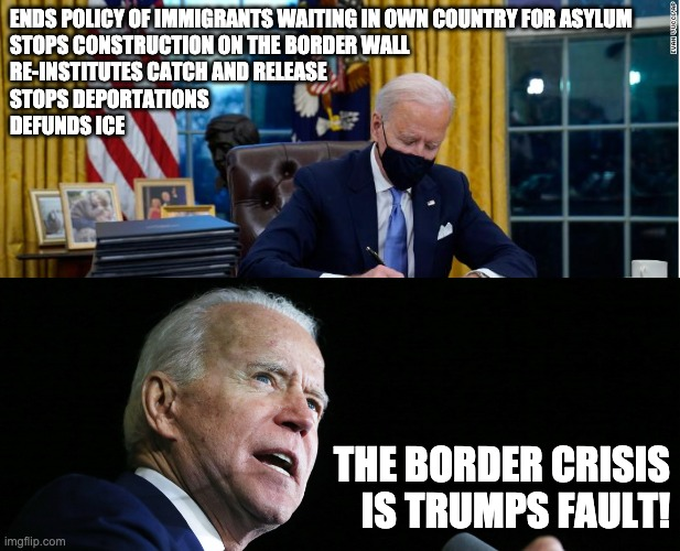 If you believe the border crisis is Trumps fault, you are not very bright. But neither is our leader. |  ENDS POLICY OF IMMIGRANTS WAITING IN OWN COUNTRY FOR ASYLUM  STOPS CONSTRUCTION ON THE BORDER WALL RE-INSTITUTES CATCH AND RELEASE STOPS DEPORTATIONS DEFUNDS ICE; THE BORDER CRISIS IS TRUMPS FAULT! | image tagged in politics,biden,pos,idiot | made w/ Imgflip meme maker