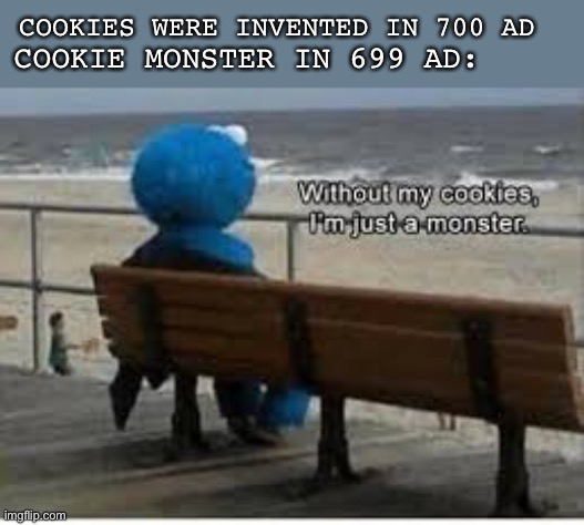 Sad but true |  COOKIES WERE INVENTED IN 700 AD; COOKIE MONSTER IN 699 AD: | image tagged in without my cookies i'm just a monster,cookies,cookie monster | made w/ Imgflip meme maker