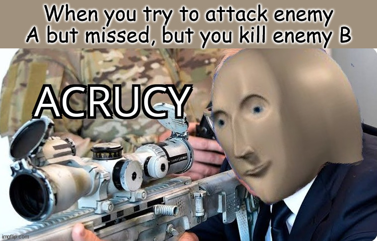 Acrucy |  When you try to attack enemy A but missed, but you kill enemy B | image tagged in acrucy | made w/ Imgflip meme maker