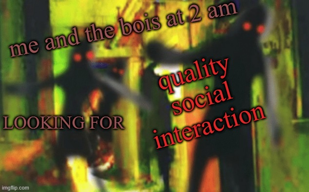 T_T |  quality social interaction; me and the bois at 2 am; LOOKING FOR | image tagged in me and the boys at 2am looking for x,covid,bois,why not,demons,coronavirus | made w/ Imgflip meme maker