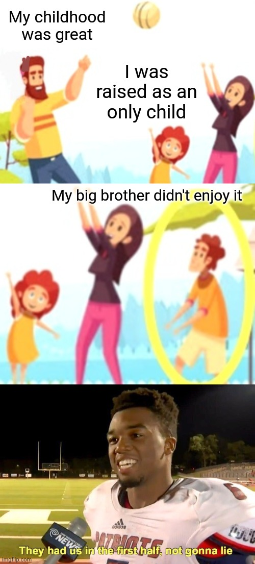 Brotherly Love |  My childhood was great; I was raised as an only child; My big brother didn't enjoy it | image tagged in they had us in the first half,there can be only one,family life,funny,funny meme | made w/ Imgflip meme maker