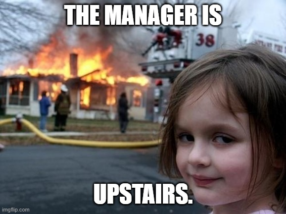Evil Girl Fire | THE MANAGER IS UPSTAIRS. | image tagged in evil girl fire | made w/ Imgflip meme maker