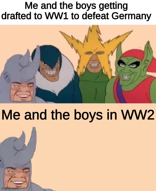 Please have a moment of silence for those who lost their lives in the Wars |  Me and the boys getting drafted to WW1 to defeat Germany; Me and the boys in WW2 | image tagged in memes,me and the boys,me and the boys just me | made w/ Imgflip meme maker