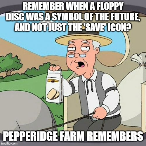 The Floppy Disc, not just the 'Save' icon! |  REMEMBER WHEN A FLOPPY DISC WAS A SYMBOL OF THE FUTURE, AND NOT JUST THE 'SAVE' ICON? PEPPERIDGE FARM REMEMBERS | image tagged in memes,pepperidge farm remembers,computer,the eighties,80s | made w/ Imgflip meme maker
