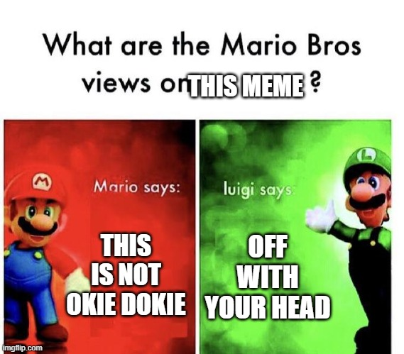Mario Bros Views | THIS IS NOT OKIE DOKIE OFF WITH YOUR HEAD THIS MEME | image tagged in mario bros views | made w/ Imgflip meme maker