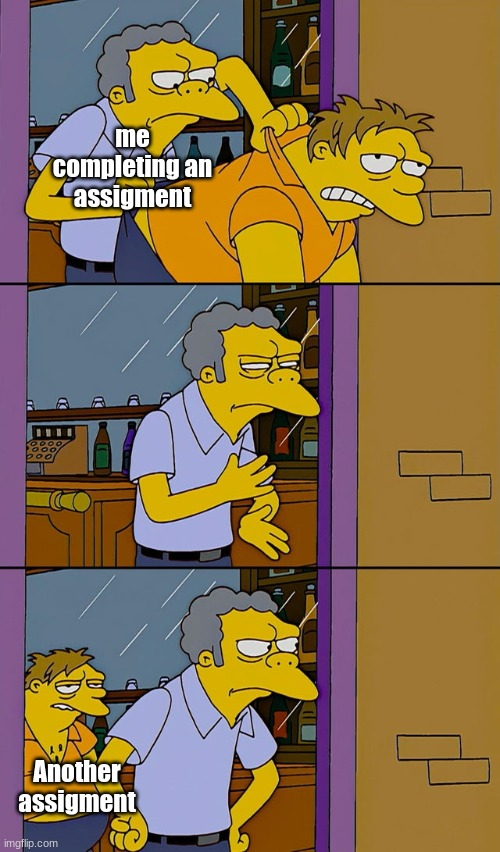 Moe throws Barney |  me completing an assigment; Another assigment | image tagged in moe throws barney | made w/ Imgflip meme maker
