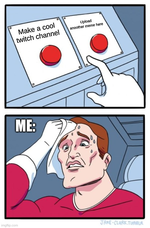 Hard decision |  Upload anoother meme here; Make a cool twitch channel; ME: | image tagged in memes,two buttons,cactus,cacti,choices,twitch | made w/ Imgflip meme maker