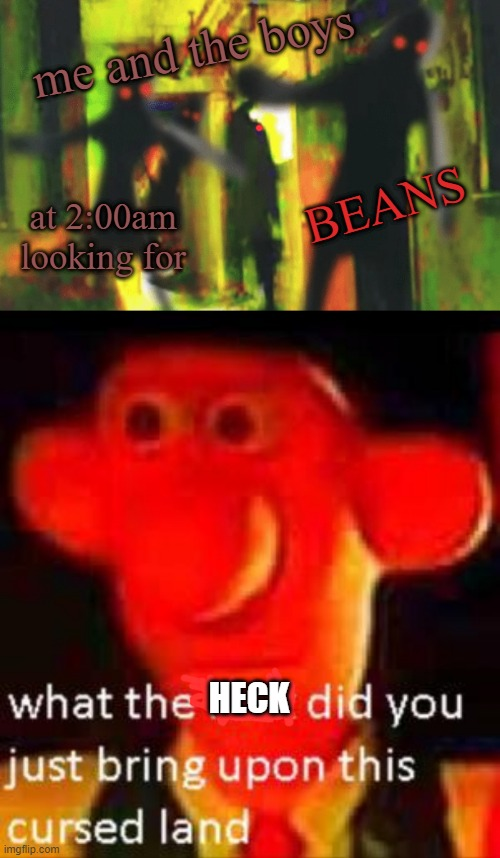follow up for meme drift |  me and the boys; BEANS; at 2:00am looking for; HECK | image tagged in me and the boys at 2am looking for x,what did you just bring upon this cursed land meme | made w/ Imgflip meme maker