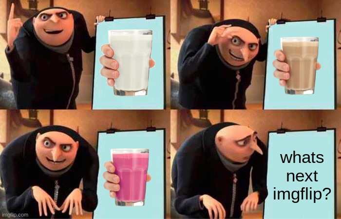 Whats next? |  whats next imgflip? | image tagged in memes,gru's plan,choccy milk,straby milk,vanilla milk | made w/ Imgflip meme maker