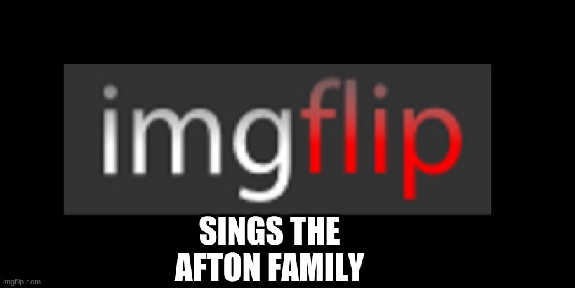 eheheheheheheheh |  SINGS THE AFTON FAMILY | image tagged in imgflip | made w/ Imgflip meme maker