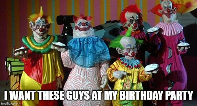 The Real Killer Klowns |  I WANT THESE GUYS AT MY BIRTHDAY PARTY | image tagged in the real killer klowns,birthday,horror,horror movies,funny,viral | made w/ Imgflip meme maker