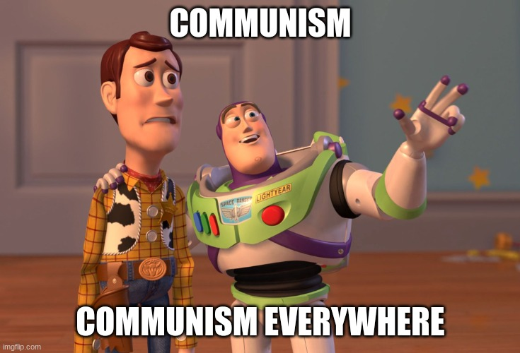 Communism |  COMMUNISM; COMMUNISM EVERYWHERE | image tagged in memes,x x everywhere | made w/ Imgflip meme maker