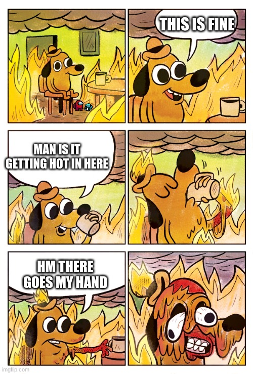 Hm it seems its getting hotter in here |  THIS IS FINE; MAN IS IT GETTING HOT IN HERE; HM THERE GOES MY HAND | image tagged in this is fine dog,there goes my hand,oh wow are you actually reading these tags,wow this is garbage you actually like this | made w/ Imgflip meme maker