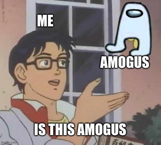 amogus |  ME; AMOGUS; IS THIS AMOGUS | image tagged in memes,is this a pigeon,amogus,sus | made w/ Imgflip meme maker